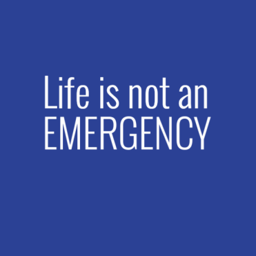 Life is not an emergency. We need to take time to breathe deeply and think.