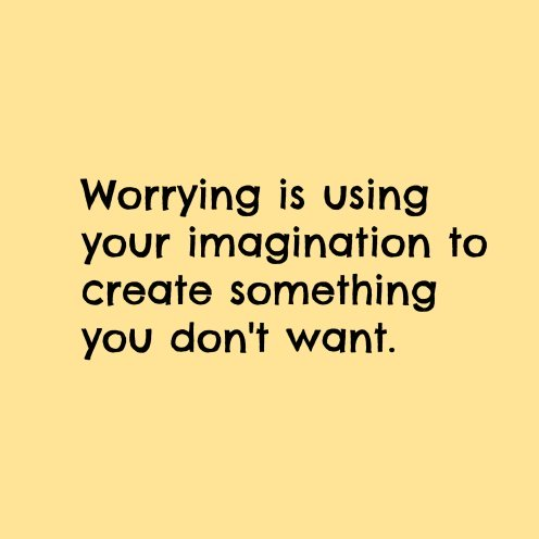 Your Imagination Can Create Problems That Do Not Currently Exist.
