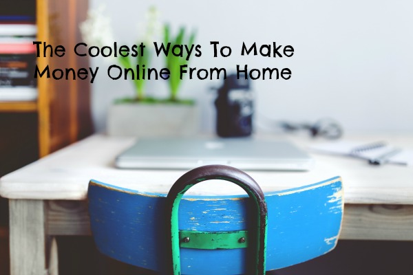 The Coolest Ways to Make Money Online From Home