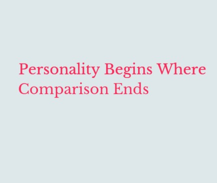 Personality begins where comparison ends - you lose your uniqueness!
