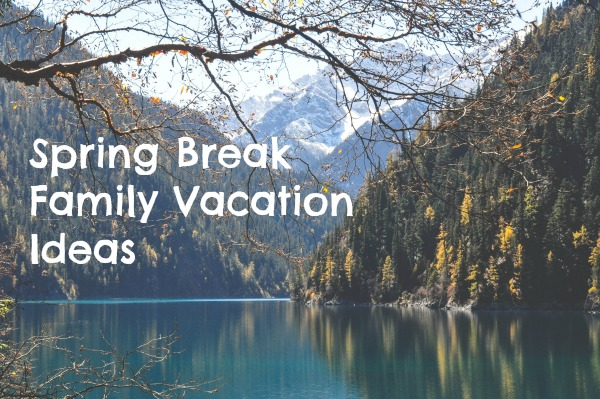 Spring Break Family Vacation Ideas in America and Europe