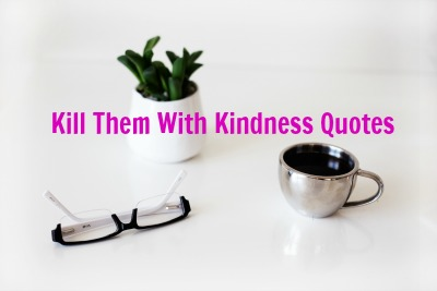 Kill Them With Kindness Quotes - Why You Don't Need to Fight