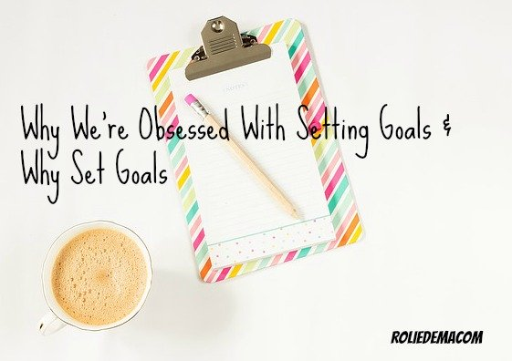 Setting Goals - The Reason We're All Obsessed About It & Why Set Goals