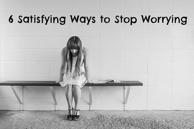 6 Satisfying Ways to Stop Worrying About It All